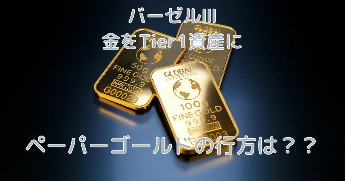 バーゼルⅢ 金をTier1資産に ペーパーゴールドの行方は??